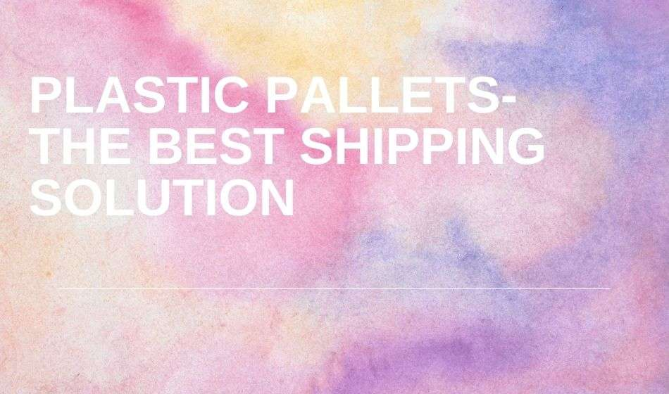 Plastic Pallets- The Best Shipping Solution